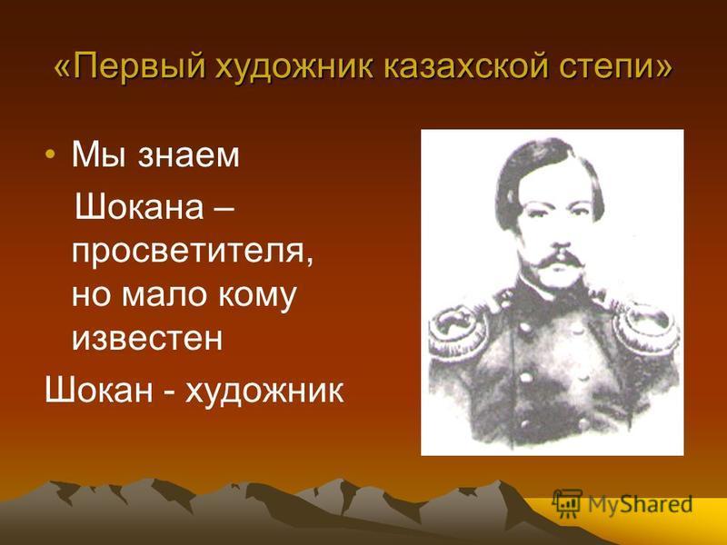 «Первый художник казахской степи» Мы знаем Шокана – просветителя, но мало кому известен Шокан - художник