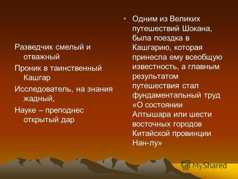 Разведчик смелый и отважный Проник в таинственный Кашгар Исследователь, на знания жадный, Науке – преподнес открытый дар Одним из Великих путешествий Шокана, была поездка в Кашгарию, которая принесла ему всеобщую известность, а главным результатом пу