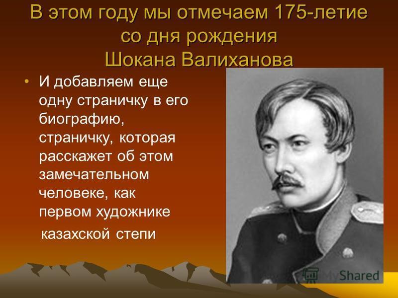 В этом году мы отмечаем 175-летие со дня рождения Шокана Валиханова И добавляем еще одну страничку в его биографию, страничку, которая расскажет об этом замечательном человеке, как первом художнике казахской степи