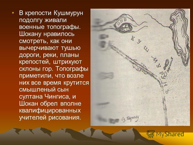 В крепости Кушмурун подолгу живали военные топографы. Шокану нравилось смотреть, как они вычерчивают тушью дороги, реки, планы крепостей, штрихуют склоны гор. Топографы приметили, что возле них все время крутится смышленый сын султана Чингиса, и Шока