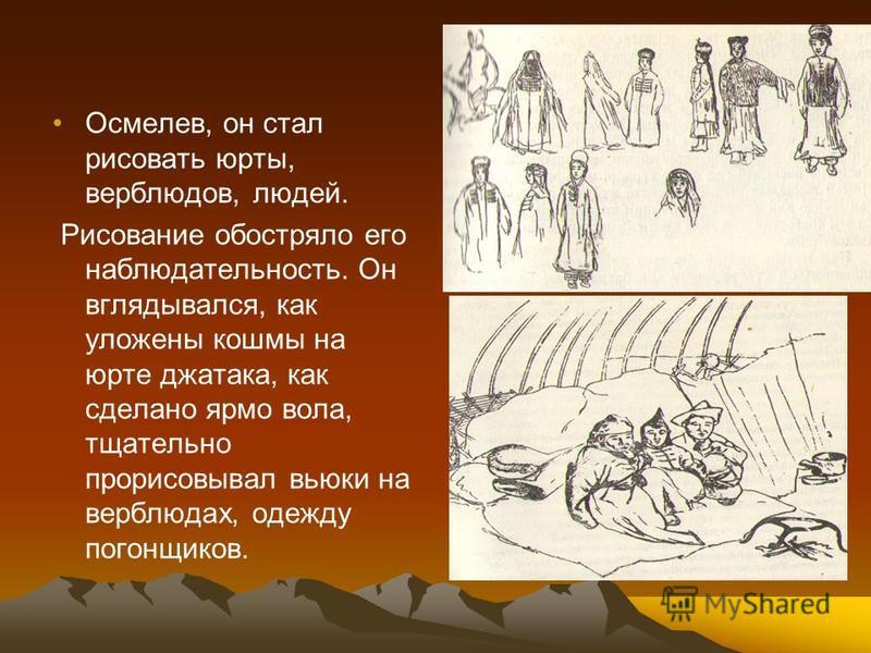 Осмелев, он стал рисовать юрты, верблюдов, людей. Рисование обостряло его наблюдательность. Он вглядывался, как уложены кошмы на юрте джатака, как сделано ярмо вола, тщательно прорисовывал вьюки на верблюдах, одежду погонщиков.