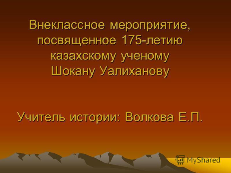 Внеклассное мероприятие, посвященное 175-летию казахскому ученому Шокану Уалиханову Учитель истории: Волкова Е.П.