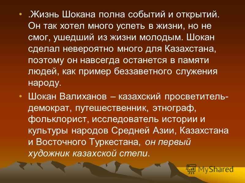 .Жизнь Шокана полна событий и открытий. Он так хотел много успеть в жизни, но не смог, ушедший из жизни молодым. Шокан сделал невероятно много для Казахстана, поэтому он навсегда останется в памяти людей, как пример беззаветного служения народу. Шока