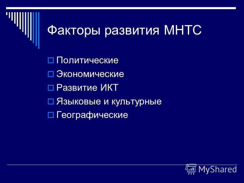Факторы развития МНТС Политические Экономические Развитие ИКТ Языковые и культурные Географические