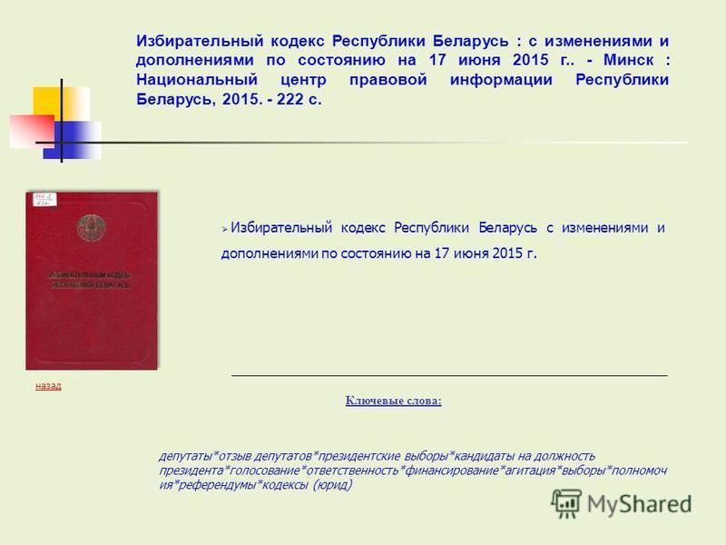 Избирательный кодекс Республики Беларусь с изменениями и дополнениями по состоянию на 17 июня 2015 г. Ключевые слова: депутаты*отзыв депутатов*президентские выборы*кандидаты на должность президента*голосование*ответственность*финансирование*агитация*