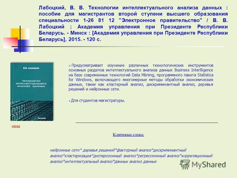 Предусматривает изучение различных технологических инструментов основных разделов интеллектуального анализа данных Business Interlligence на базе современных технологий Data Miining, программного пакета Statistica for Windows, включающего многомерные