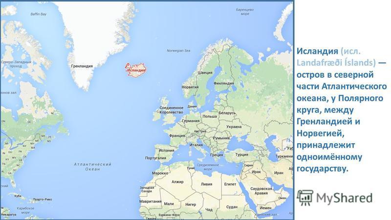 Исландия (исл. Landafræði Íslands) остров в северной части Атлантического океана, у Полярного круга, между Гренландией и Норвегией, принадлежит одноимённому государству.
