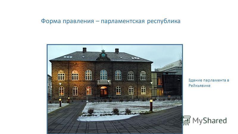 Форма правления – парламентская республика Здание парламента в Рейкьявике