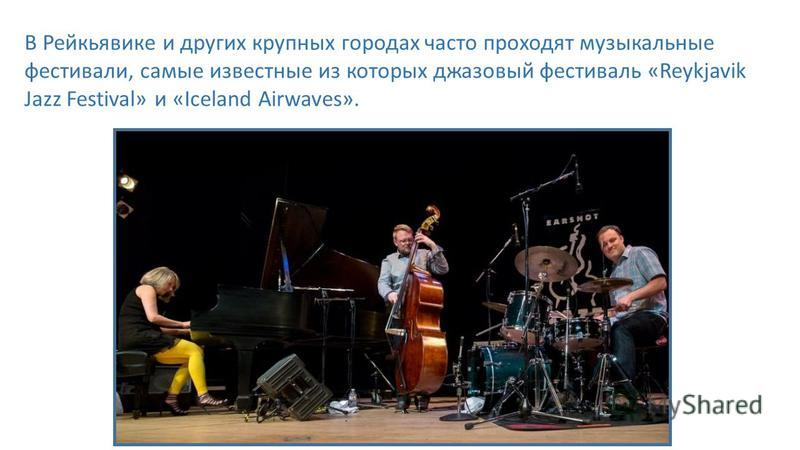 В Рейкьявике и других крупных городах часто проходят музыкальные фестивали, самые известные из которых джазовый фестиваль «Reykjavik Jazz Festival» и «Iceland Airwaves».