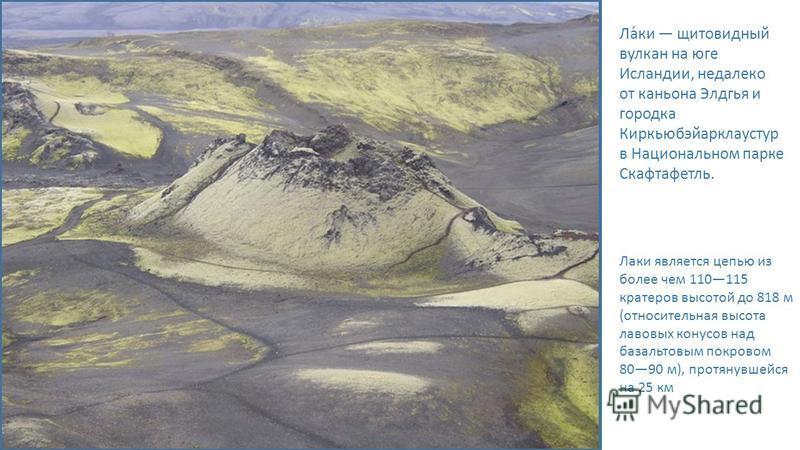 Ла́ки щитовидный вулкан на юге Исландии, недалеко от каньона Элдгья и городка Киркьюбэйарклаустур в Национальном парке Скафтафетли. Лаки является цепью из более чем 110115 кратеров высотой до 818 м (относительная высота лавовых конусов над базальтовы
