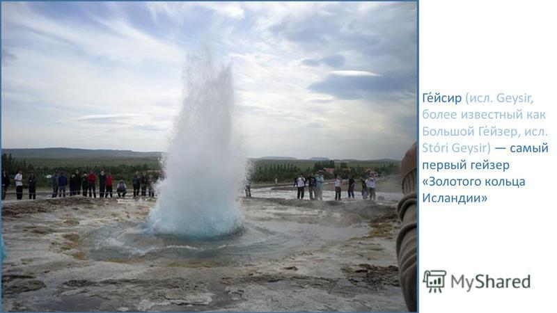 Ге́йсир (исл. Geysir, более известный как Большой Ге́изер, исл. Stóri Geysir) самый первый геизер «Золотого кольца Исландии»
