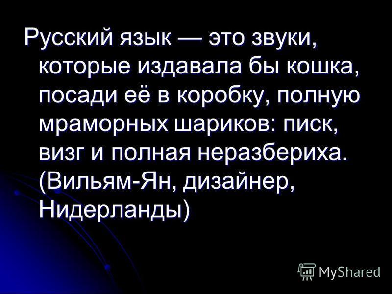 Русский язык это звуки, которые издавала бы кошка, посади её в коробку, полную мраморных шариков: писк, визг и полная неразбериха. (Вильям-Ян, дизайнер, Нидерланды)