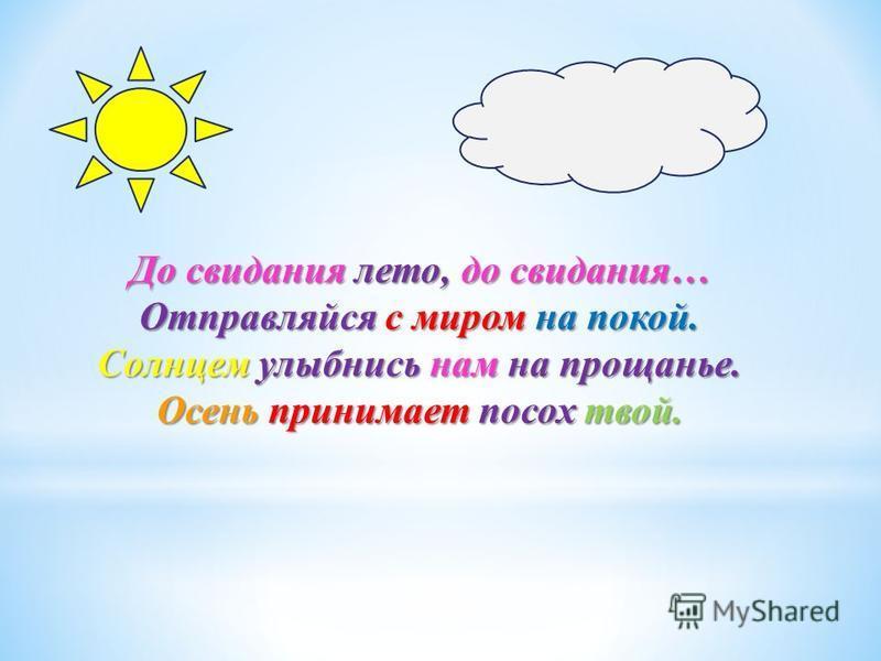 До свидания лето, до свидания… Отправляйся с миром на покой. Солнцем улыбнись нам на прощанье. Осень принимает посох твой.