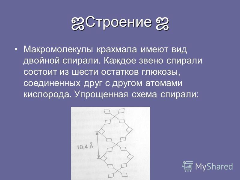 Строение Строение Макромолекулы крахмала имеют вид двойной спирали. Каждое звено спирали состоит из шести остатков глюкозы, соединенных друг с другом атомами кислорода. Упрощенная схема спирали: