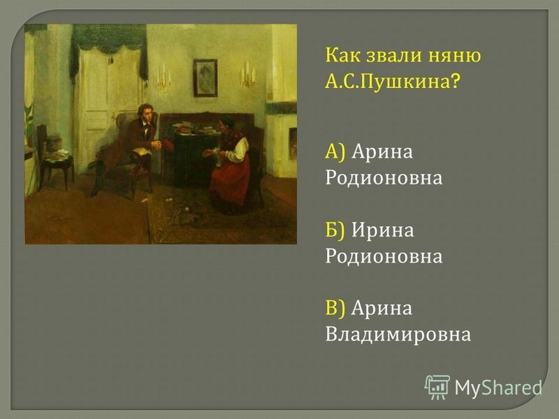 Как звали няню А. С. Пушкина ? А ) Арина Родионовна Б ) Ирина Родионовна В ) Арина Владимировна
