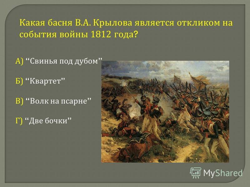 Какая басня В. А. Крылова является откликом на события войны 1812 года ? А ) Свинья под дубом Б ) Квартет В ) Волк на псарне Г ) Две бочки