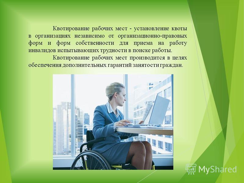 Квотирование рабочих мест - установление квоты в организациях независимо от организационно-правовых форм и форм собственности для приема на работу инвалидов испытывающих трудности в поиске работы. Квотирование рабочих мест производится в целях обеспе
