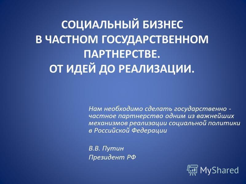 СОЦИАЛЬНЫЙ БИЗНЕС В ЧАСТНОМ ГОСУДАРСТВЕННОМ ПАРТНЕРСТВЕ. ОТ ИДЕЙ ДО РЕАЛИЗАЦИИ. Нам необходимо сделать государственно - частное партнерство одним из важнейших механизмов реализации социальной политики в Российской Федерации В.В. Путин Президент РФ