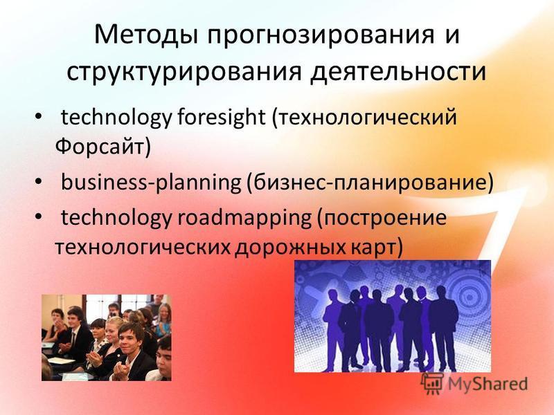 Методы прогнозирования и структурирования деятельности technology foresight (технологический Форсайт) business-planning (бизнес-планирование) technology roadmapping (построение технологических дорожных карт)