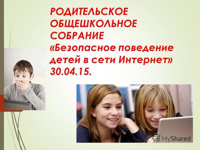 РОДИТЕЛЬСКОЕ ОБЩЕШКОЛЬНОЕ СОБРАНИЕ «Безопасное поведение детей в сети Интернет» 30.04.15.