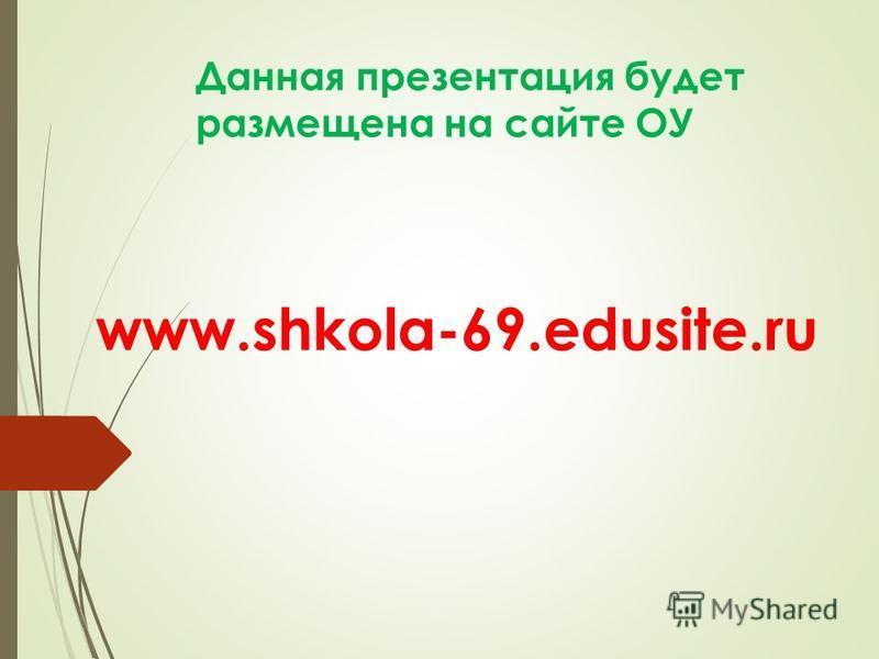 Данная презентация будет размещена на сайте ОУ www.shkola-69.edusite.ru