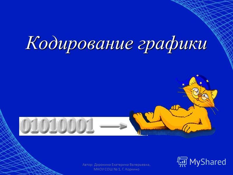 Автор: Доронина Екатерина Валерьевна, МКОУ СОШ 1, Г. Коркино Кодирование графики