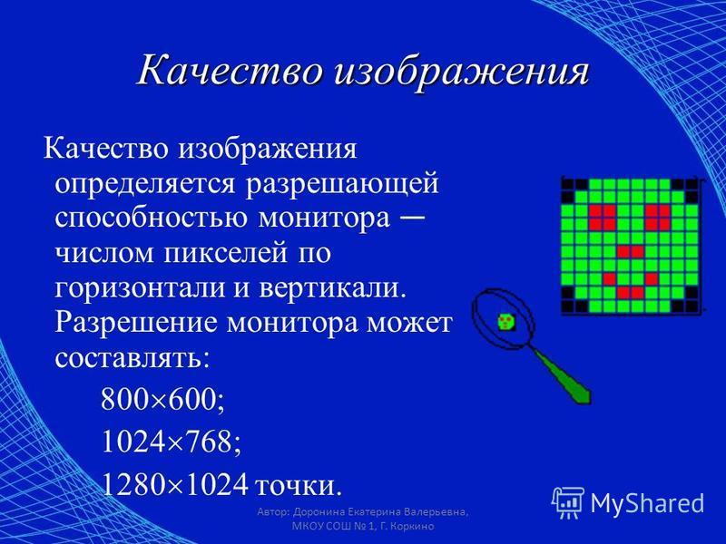 Автор: Доронина Екатерина Валерьевна, МКОУ СОШ 1, Г. Коркино Качество изображения Качество изображения определяется разрешающей способностью монитора числом пикселей по горизонтали и вертикали. Разрешение монитора может составлять: 800 600; 1024 768;