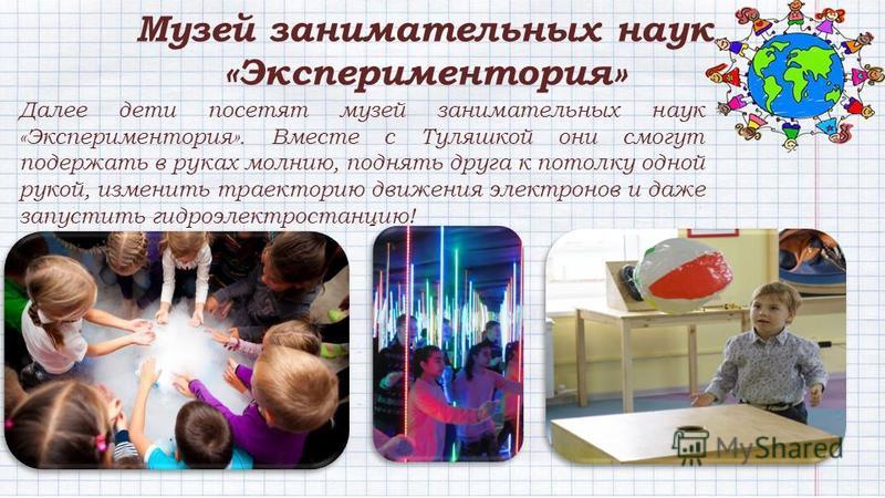 Далее дети посетят музей занимательных наук «Экспериментория». Вместе с Туляшкой они смогут подержать в руках молнию, поднять друга к потолку одной рукой, изменить траекторию движения электронов и даже запустить гидроэлектростанцию! Музей занимательн