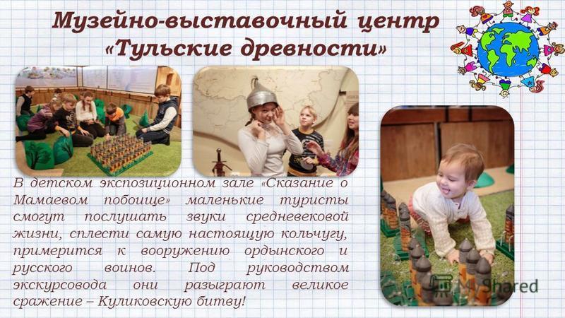 В детском экспозиционном зале «Сказание о Мамаевом побоище» маленькие туристы смогут послушать звуки средневековой жизни, сплести самую настоящую кольчугу, примерится к вооружению ордынского и русского воинов. Под руководством экскурсовода они разыгр