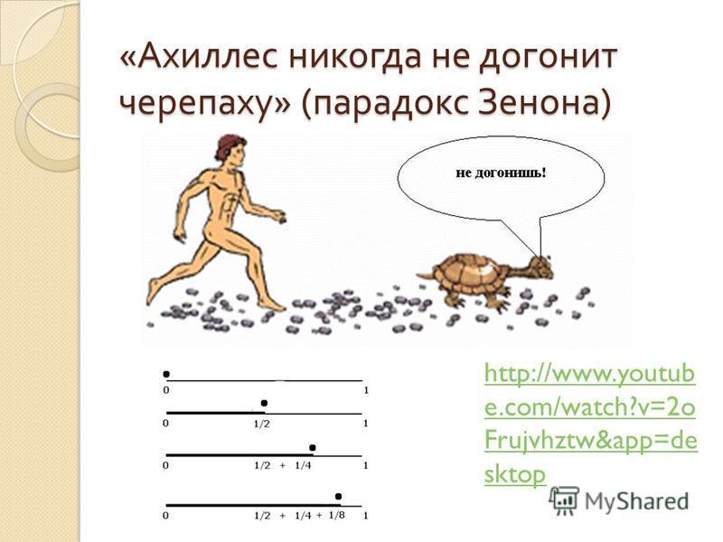 « Ахиллес никогда не догонит черепаху » ( парадокс Зенона ) http://www.youtub e.com/watch?v=2o Frujvhztw&app=de sktop