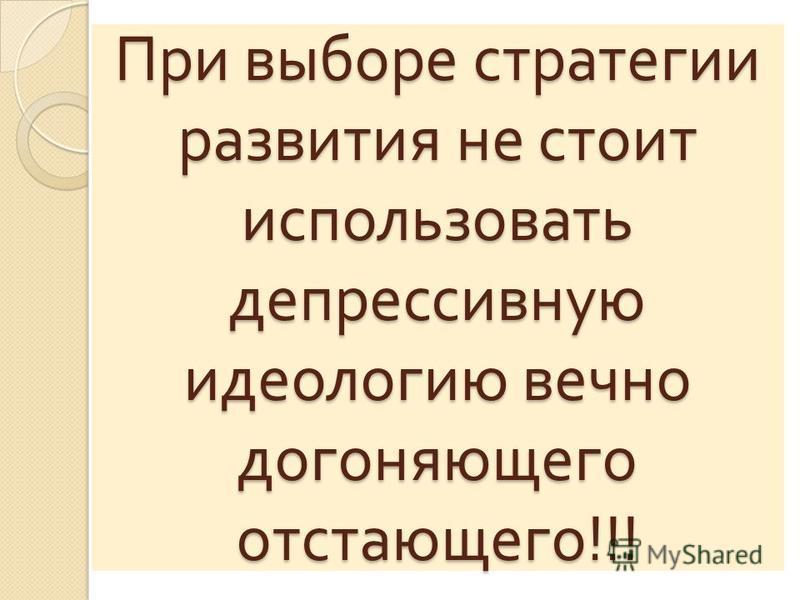 При выборе стратегии развития не стоит использовать депрессивную идеологию вечно догоняющего отстающего !!!