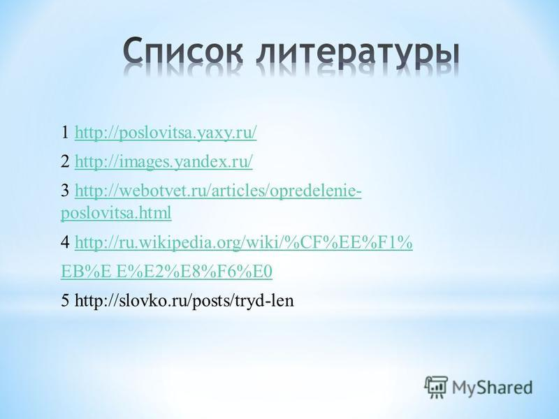 1 http://poslovitsa.yaxy.ru/http://poslovitsa.yaxy.ru/ 2 http://images.yandex.ru/http://images.yandex.ru/ 3 http://webotvet.ru/articles/opredelenie- poslovitsa.htmlhttp://webotvet.ru/articles/opredelenie- poslovitsa.html 4 http://ru.wikipedia.org/wik