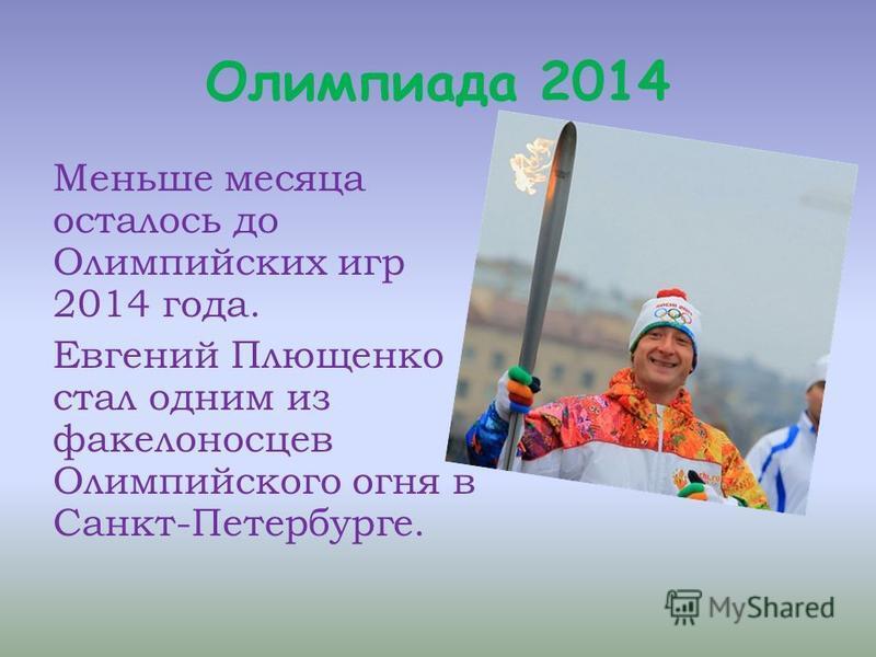 Олимпиада 2014 Меньше месяца осталось до Олимпийских игр 2014 года. Евгений Плющенко стал одним из факелоносцев Олимпийского огня в Санкт-Петербурге.