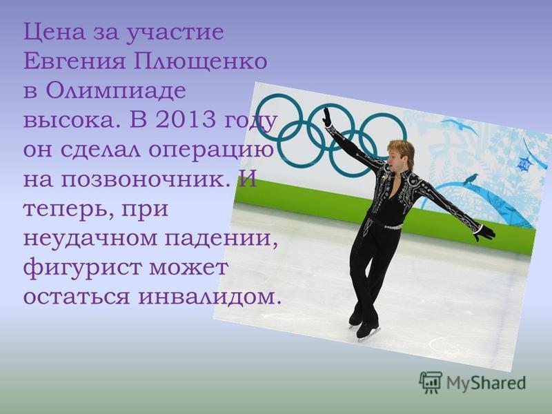 Цена за участие Евгения Плющенко в Олимпиаде высока. В 2013 году он сделал операцию на позвоночник. И теперь, при неудачном падении, фигурист может остаться инвалидом.