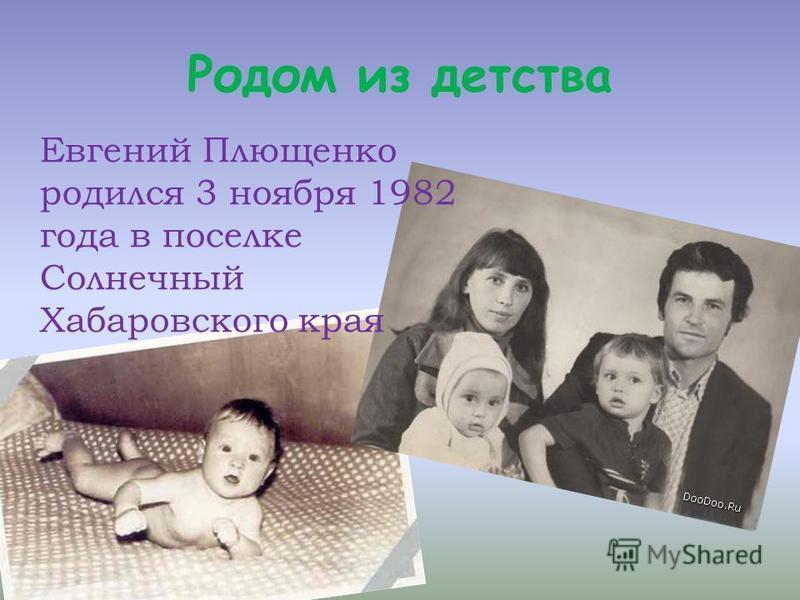 Родом из детства Евгений Плющенко родился 3 ноября 1982 года в поселке Солнечный Хабаровского края
