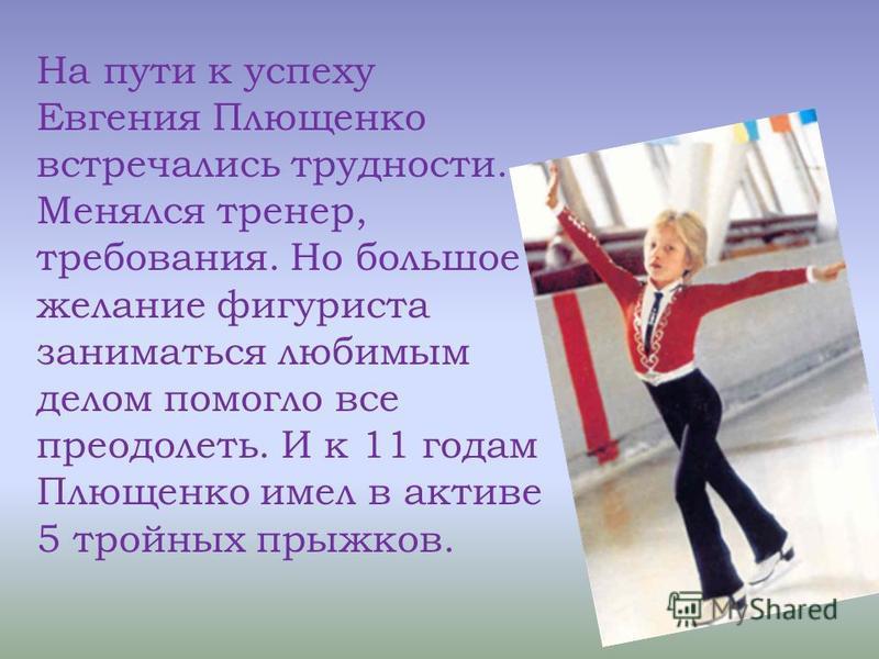 На пути к успеху Евгения Плющенко встречались трудности. Менялся тренер, требования. Но большое желание фигуриста заниматься любимым делом помогло все преодолеть. И к 11 годам Плющенко имел в активе 5 тройных прыжков.