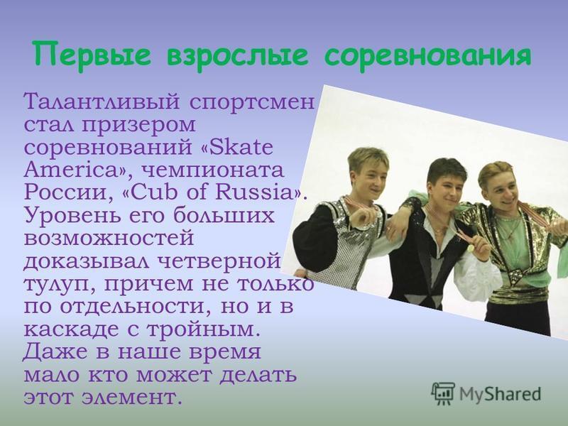 Первые взрослые соревнования Талантливый спортсмен стал призером соревнований «Skate America», чемпионата России, «Cub of Russia». Уровень его больших возможностей доказывал четверной тулуп, причем не только по отдельности, но и в каскаде с тройным.