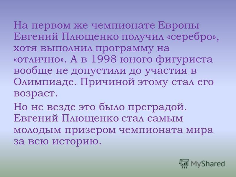 На первом же чемпионате Европы Евгений Плющенко получил «серебро», хотя выполнил программу на «отлично». А в 1998 юного фигуриста вообще не допустили до участия в Олимпиаде. Причиной этому стал его возраст. Но не везде это было преградой. Евгений Плю