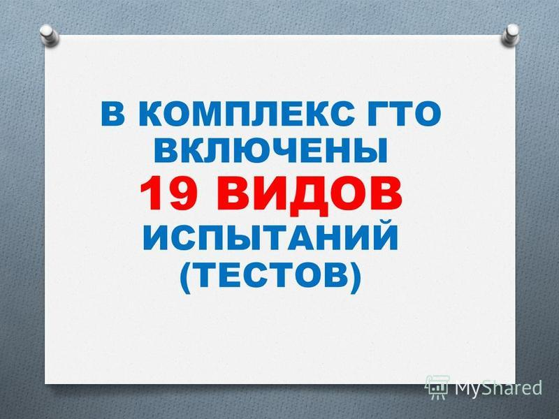 В КОМПЛЕКС ГТО ВКЛЮЧЕНЫ 19 ВИДОВ ИСПЫТАНИЙ (ТЕСТОВ)