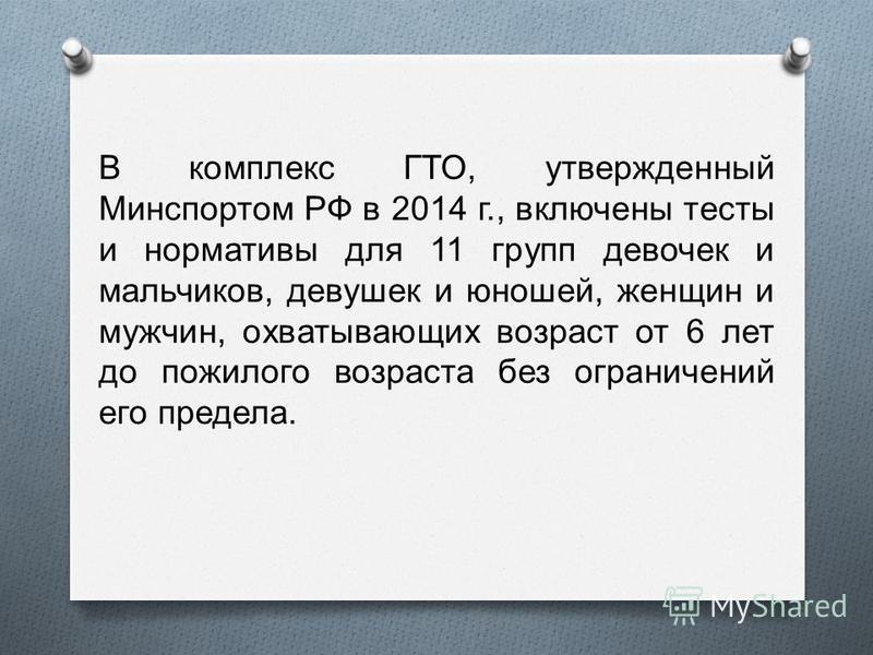 В комплекс ГТО, утвержденный Минспортом РФ в 2014 г., включены тесты и нормативы для 11 групп девочек и мальчиков, девушек и юношей, женщин и мужчин, охватывающих возраст от 6 лет до пожилого возраста без ограничений его предела.