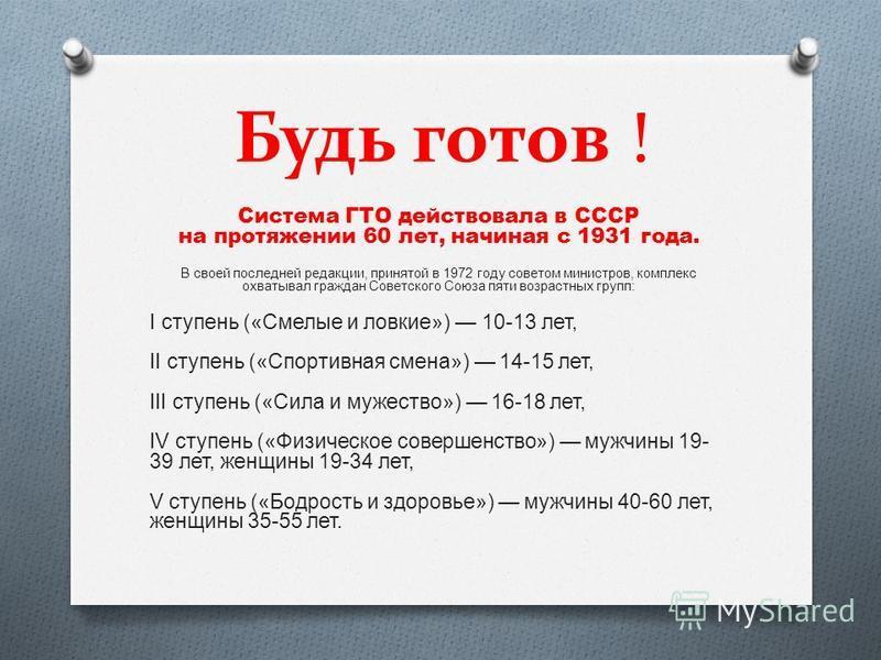 Будь готов ! Система ГТО действовала в СССР на протяжении 60 лет, начиная с 1931 года. В своей последней редакции, принятой в 1972 году советом министров, комплекс охватывал граждан Советского Союза пяти возрастных групп: I ступень («Смелые и ловкие»