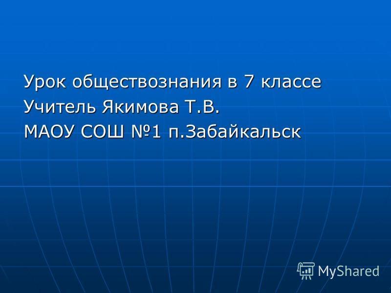 Урок обществознания в 7 классе Учитель Якимова Т.В. МАОУ СОШ 1 п.Забайкальск