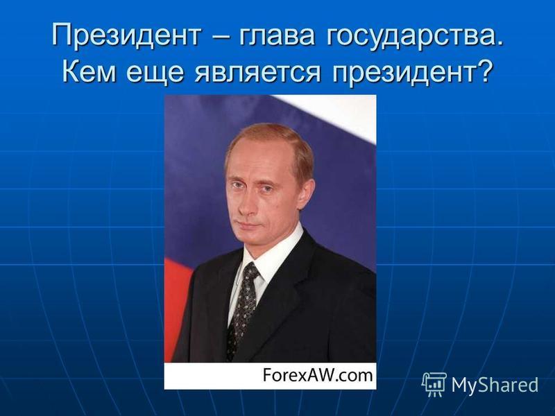 Президент – глава государства. Кем еще является президент?