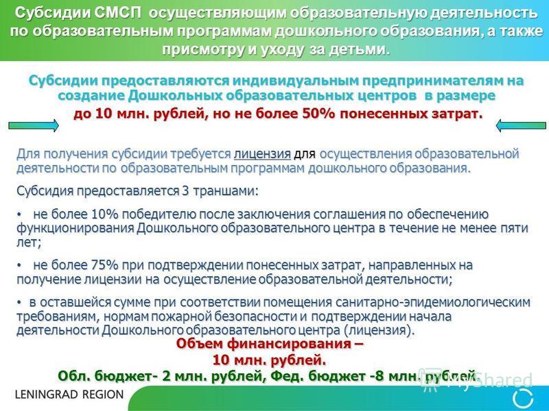 Субсидии предоставляются индивидуальным предпринимателям на создание Дошкольных образовательных центров в размере до 10 млн. рублей, но не более 50% понесенных затрат. до 10 млн. рублей, но не более 50% понесенных затрат. Для получения субсидии требу