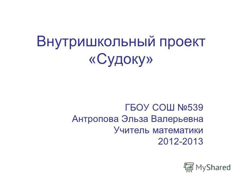 Внутришкольный проект «Судоку» ГБОУ СОШ 539 Антропова Эльза Валерьевна Учитель математики 2012-2013