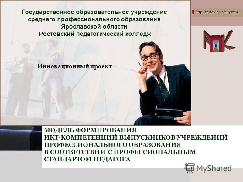 L/O/G/O http://rostov-pc.edu.yar.ru МОДЕЛЬ ФОРМИРОВАНИЯ ИКТ-КОМПЕТЕНЦИЙ ВЫПУСКНИКОВ УЧРЕЖДЕНИЙ ПРОФЕССИОНАЛЬНОГО ОБРАЗОВАНИЯ В СООТВЕТСТВИИ С ПРОФЕССИОНАЛЬНЫМ СТАНДАРТОМ ПЕДАГОГА Государственное образовательное учреждение среднего профессионального о