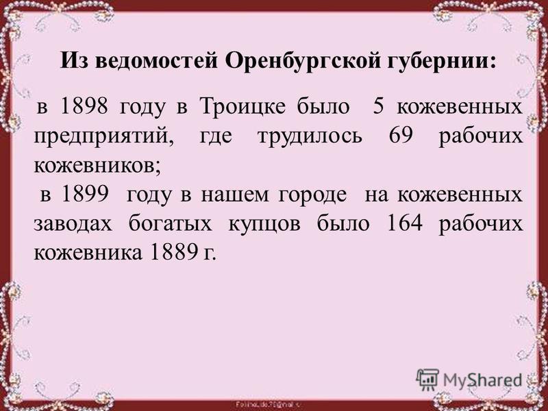 Из ведомостей Оренбургской губернии: в 1898 году в Троицке было 5 кожевенных предприятий, где трудилось 69 рабочих кожевников; в 1899 году в нашем городе на кожевенных заводах богатых купцов было 164 рабочих кожевника 1889 г.
