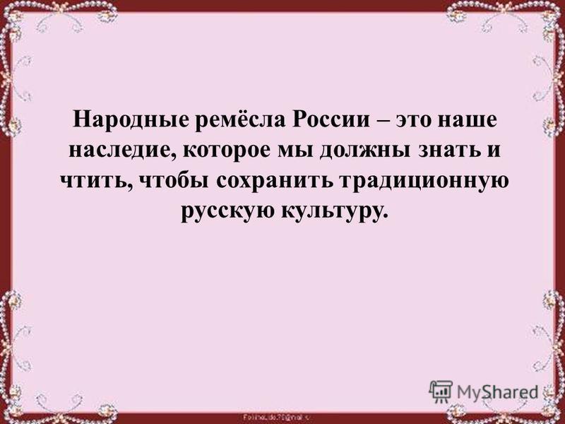 Народные ремёсла России – это наше наследие, которое мы должны знать и чтить, чтобы сохранить традиционную русскую культуру.