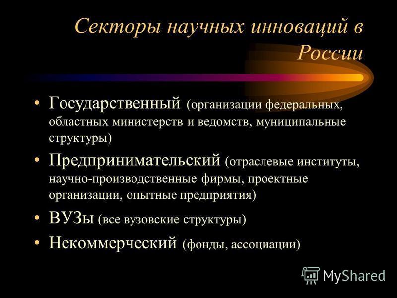 Секторы научных инноваций в России Государственный (организации федеральных, областных министерств и ведомств, муниципальные структуры) Предпринимательский (отраслевые институты, научно-производственные фирмы, проектные организации, опытные предприят