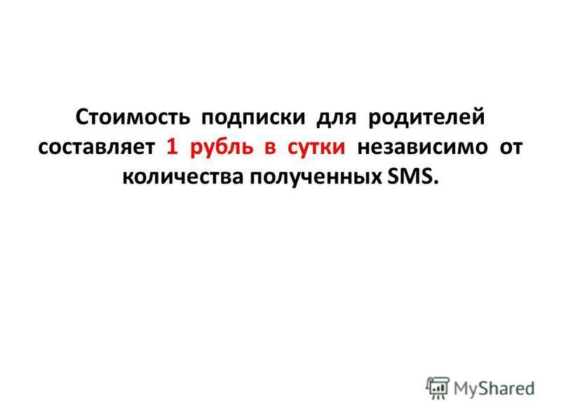 Стоимость подписки для родителей составляет 1 рубль в сутки независимо от количества полученных SMS.